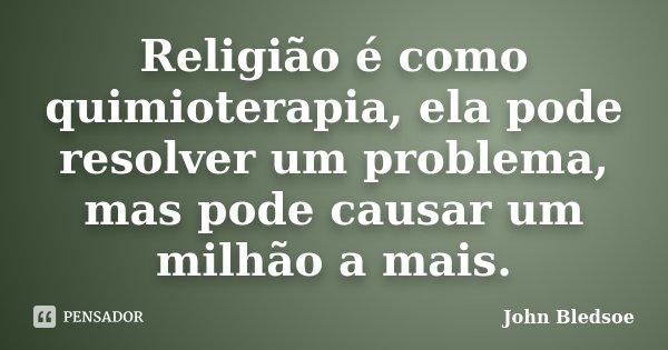 Religião é como quimioterapia, ela pode resolver um problema, mas pode causar um milhão a mais.... Frase de John Bledsoe.