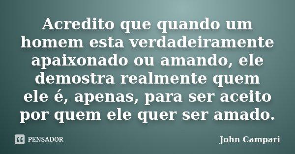 Acredito que quando um homem esta verdadeiramente apaixonado ou amando, ele demostra realmente quem ele é, apenas, para ser aceito por quem ele quer ser amado.... Frase de John Campari.