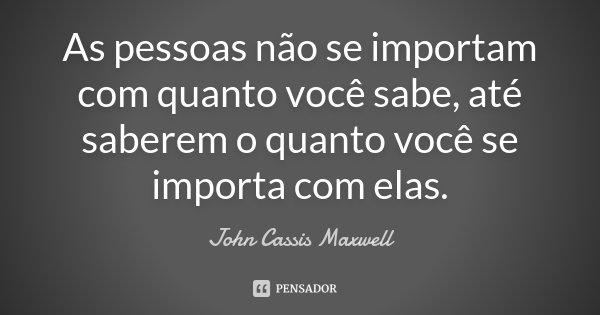 As pessoas não se importam com quanto você sabe, até saberem o quanto você se importa com elas.... Frase de John Cassis Maxwell.
