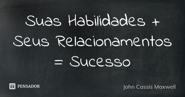 Suas Habilidades + Seus Relacionamentos = Sucesso... Frase de John Cassis Maxwell.