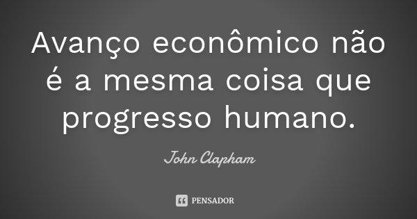Avanço econômico não é a mesma coisa que progresso humano.... Frase de John Clapham.