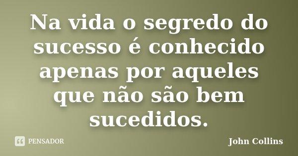 Na vida o segredo do sucesso é conhecido apenas por aqueles que não são bem sucedidos.... Frase de John Collins.