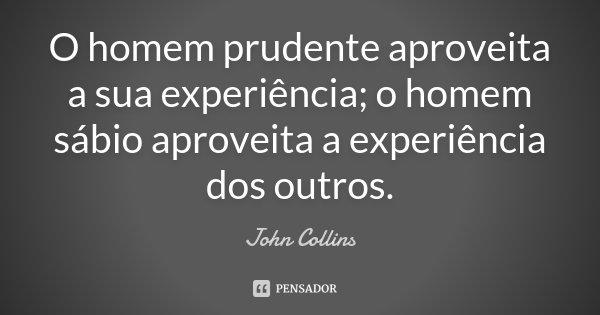 O homem prudente aproveita a sua experiência; o homem sábio aproveita a experiência dos outros.... Frase de John Collins.