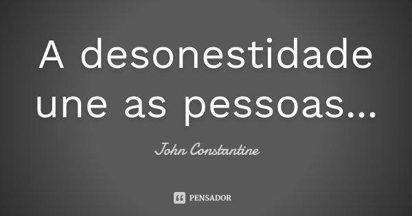 A desonestidade une as pessoas...... Frase de John Constantine.