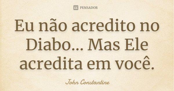 Eu não acredito no Diabo... Mas Ele acredita em você.... Frase de John Constantine.