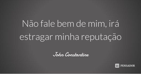 Não fale bem de mim, irá estragar minha reputação... Frase de John Constantine.