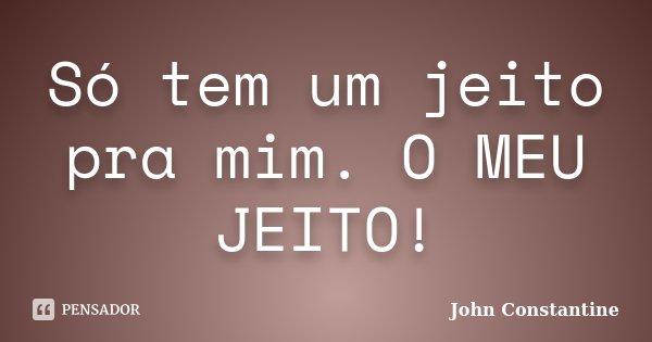 Só tem um jeito pra mim. O MEU JEITO!... Frase de John Constantine.