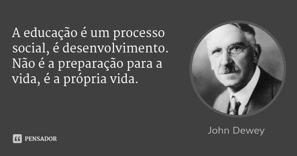A educação é um processo social, é desenvolvimento. Não é a preparação para a vida, é a própria vida.... Frase de John Dewey.