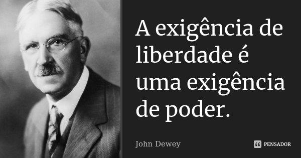 A exigência de liberdade é uma exigência de poder.... Frase de John Dewey.