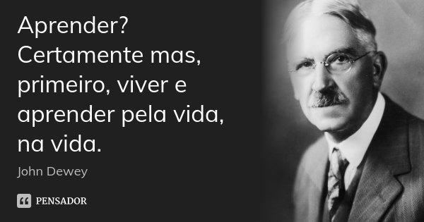 Aprender? Certamente mas, primeiro, viver e aprender pela vida, na vida.... Frase de John Dewey.
