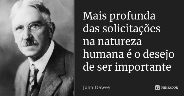 Mais profunda das solicitações na natureza humana é o desejo de ser importante... Frase de John Dewey.