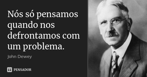 Nós só pensamos quando nos defrontamos com um problema.... Frase de John Dewey.