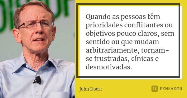 Quando as pessoas têm prioridades conflitantes ou objetivos pouco claros, sem sentido ou que mudam arbitrariamente, tornam-se frustradas, cínicas e desmotivadas... Frase de John Doerr.