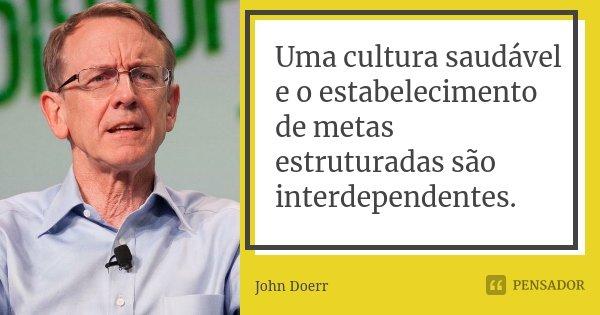 Uma cultura saudável e o estabelecimento de metas estruturadas são interdependentes.... Frase de John Doerr.
