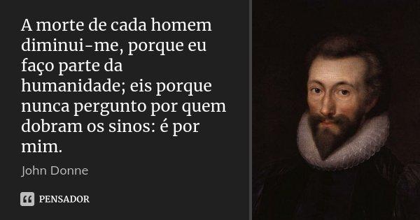 A morte de cada homem diminui-me, porque eu faço parte da humanidade; eis porque nunca pergunto por quem dobram os sinos: é por mim.... Frase de John Donne.