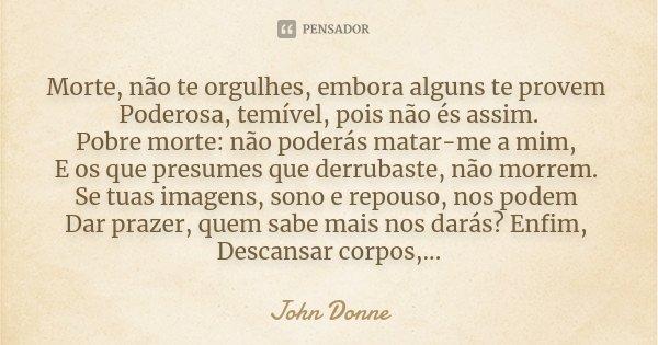 Morte, não te orgulhes, embora alguns te provem Poderosa, temível, pois não és assim. Pobre morte: não poderás matar-me a mim, E os que presumes que derrubaste,... Frase de John Donne.