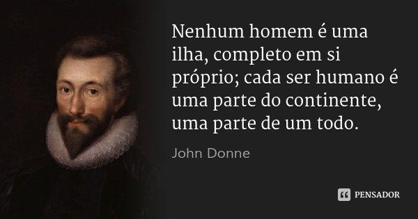 Nenhum homem é uma ilha, completo em si próprio; cada ser humano é uma parte do continente, uma parte de um todo.... Frase de John Donne.