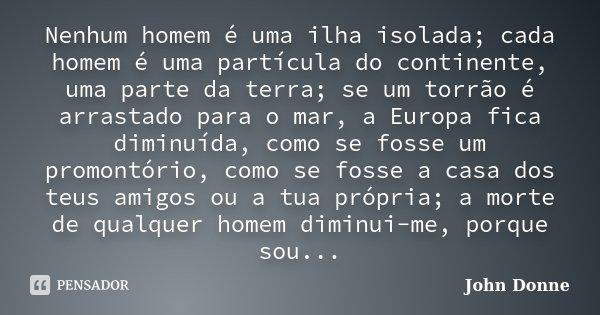 Nenhum homem é uma ilha isolada; cada homem é uma partícula do continente, uma parte da terra; se um torrão é arrastado para o mar, a Europa fica diminuída, com... Frase de John Donne.