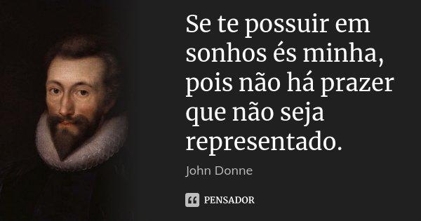 Se te possuir em sonhos és minha, pois não há prazer que não seja representado.... Frase de John Donne.
