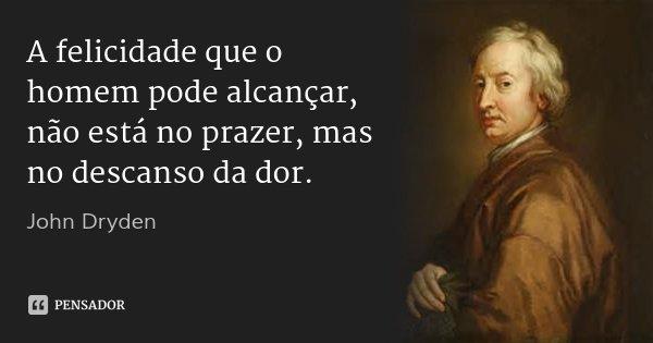 A felicidade que o homem pode alcançar, não está no prazer, mas no descanso da dor.... Frase de John Dryden.