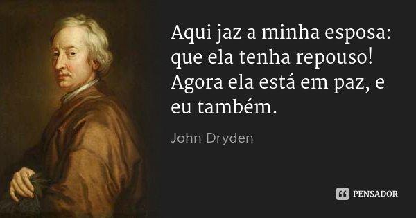 Aqui jaz a minha esposa: que ela tenha repouso! / Agora ela está em paz, e eu também.... Frase de John Dryden.