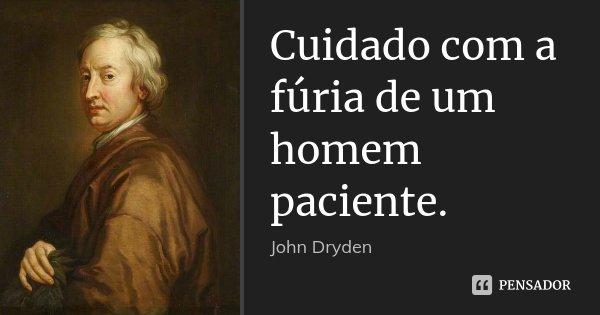 Cuidado com a fúria de um homem paciente.... Frase de John Dryden.