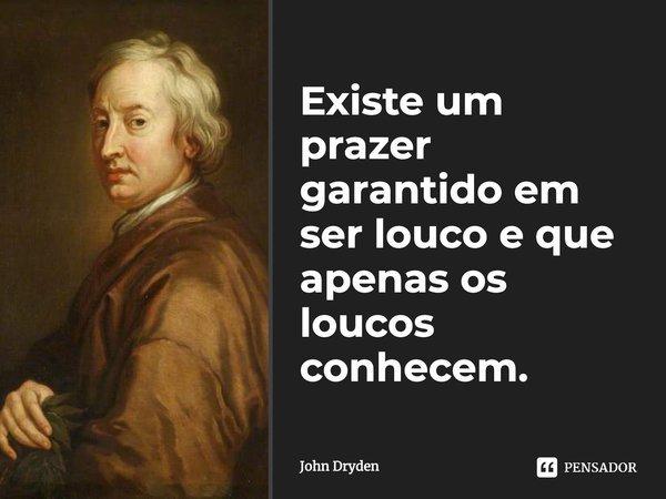 Existe um prazer garantido / em ser louco e que apenas os loucos conhecem.... Frase de John Dryden.