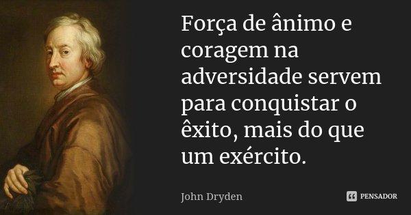 Força de ânimo e coragem na adversidade servem para conquistar o êxito, mais do que um exército.... Frase de John Dryden.