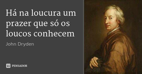 Há na loucura um prazer que só os loucos conhecem... Frase de John Dryden.