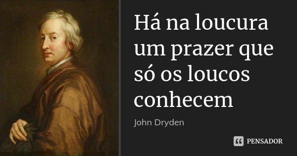 Há Na Loucura Um Prazer Que Só Os John Dryden