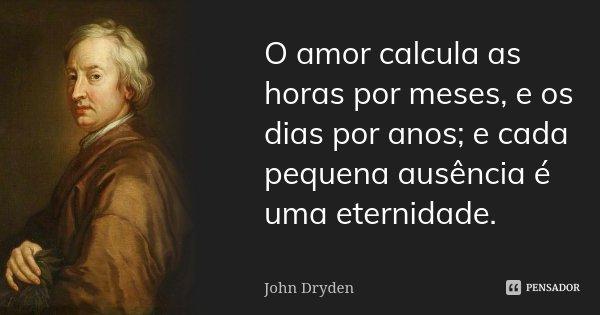 O amor calcula as horas por meses, e os dias por anos; e cada pequena ausência é uma eternidade.... Frase de John Dryden.