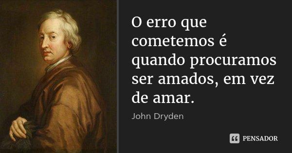 O erro que cometemos é quando procuramos ser amados, em vez de amar.... Frase de John Dryden.
