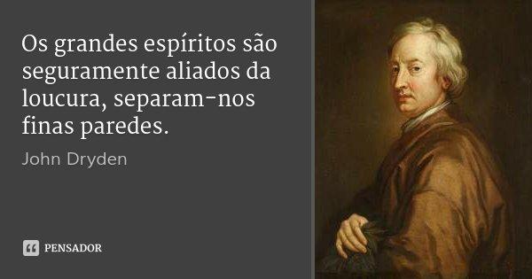 Os grandes espíritos são seguramente aliados da loucura, separam-nos finas paredes.... Frase de John Dryden.