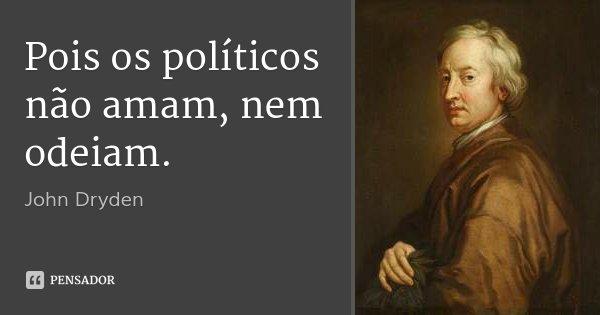 Pois os políticos não amam, nem odeiam.... Frase de John Dryden.