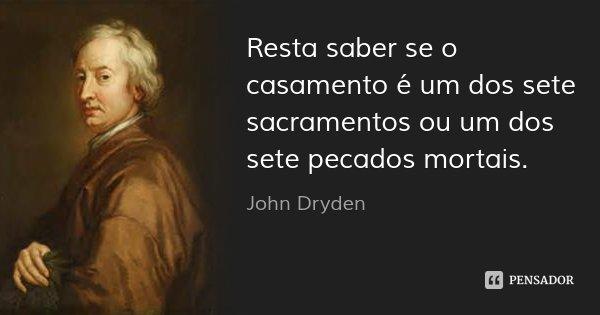 Resta saber se o casamento é um dos sete sacramentos ou um dos sete pecados mortais.... Frase de John Dryden.