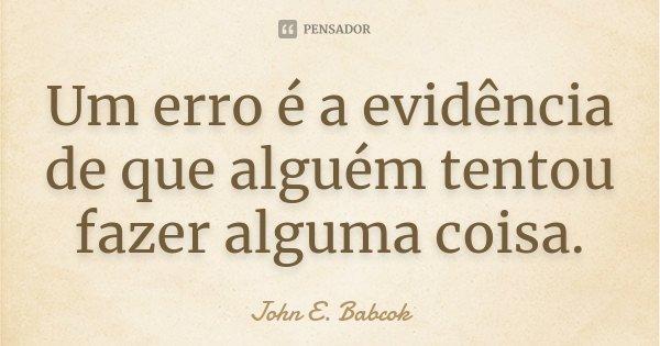 Um erro é a evidência de que alguém tentou fazer alguma coisa.... Frase de (John E. Babcok).