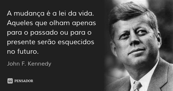 A mudança é a lei da vida. Aqueles que olham apenas para o passado ou para o presente serão esquecidos no futuro.... Frase de John F. Kennedy.