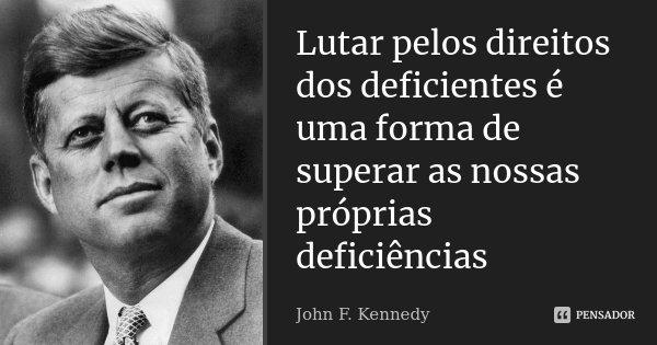 Lutar pelos direitos dos deficientes é uma forma de superar as nossas próprias deficiências... Frase de John F Kennedy.