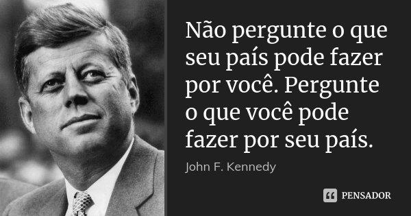 Não pergunte o que seu país pode fazer por você. Pergunte o que você pode fazer por seu país.... Frase de John F. Kennedy.