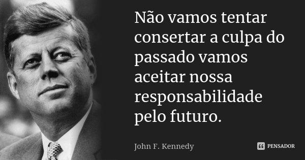 Não vamos tentar consertar a culpa do passado vamos aceitar nossa responsabilidade pelo futuro.... Frase de John F. Kennedy.