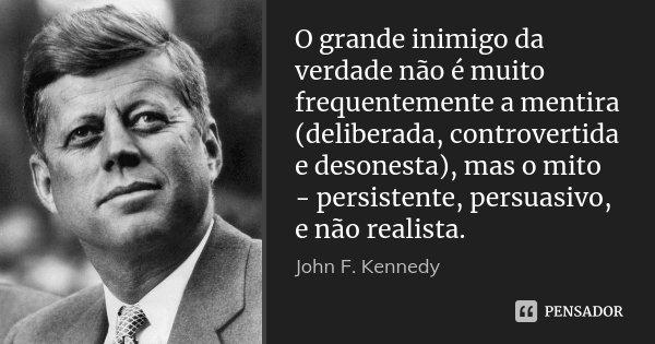 O grande inimigo da verdade não é muito frequentemente a mentira (deliberada, controvertida e desonesta), mas o mito - persistente, persuasivo, e não realista.... Frase de John F. Kennedy.