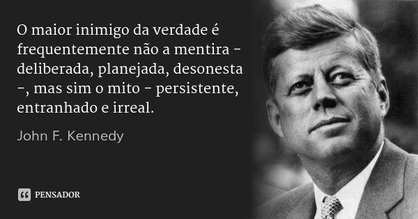 O maior inimigo da verdade é frequentemente não a mentira - deliberada, planejada, desonesta -, mas sim o mito - persistente, entranhado e irreal.... Frase de John F. Kennedy.