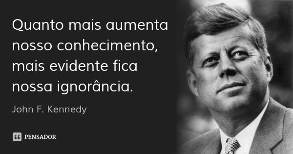 Quanto mais aumenta nosso conhecimento, mais evidente fica nossa ignorância.... Frase de John F. Kennedy.