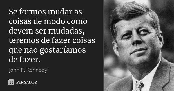 Se formos mudar as coisas de modo como devem ser mudadas, teremos de fazer coisas que não gostaríamos de fazer.... Frase de John F. Kennedy.