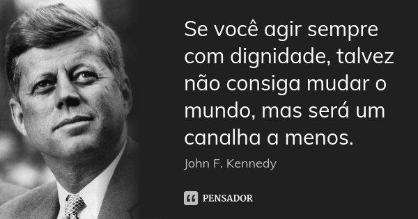 Se você agir sempre com dignidade, talvez não consiga mudar o mundo, mas será um canalha a menos.... Frase de John F. Kennedy.