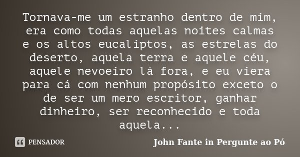 Tornava-me um estranho dentro de mim, era como todas aquelas noites calmas e os altos eucaliptos, as estrelas do deserto, aquela terra e aquele céu, aquele nevo... Frase de John Fante in Pergunte ao Pó.