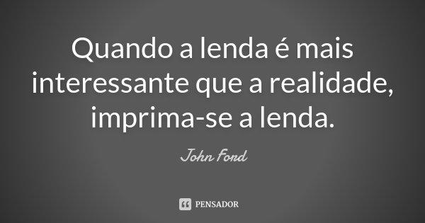 Quando a lenda é mais interessante que a realidade , imprima-se a lenda .... Frase de John Ford.