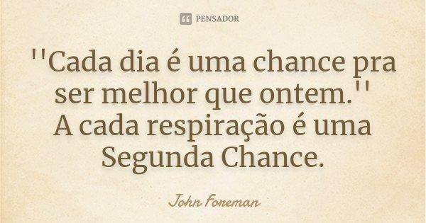 ''Cada dia é uma chance pra ser melhor que ontem.'' A cada respiração é uma Segunda Chance.... Frase de John Foreman.