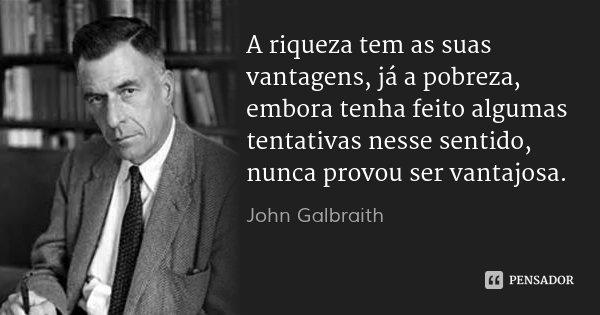 A riqueza tem as suas vantagens, já a pobreza, embora tenha feito algumas tentativas nesse sentido, nunca provou ser vantajosa.... Frase de John Galbraith.