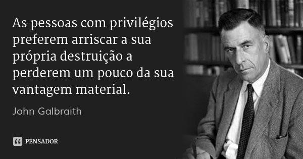 As pessoas com privilégios preferem arriscar a sua própria destruição a perderem um pouco da sua vantagem material.... Frase de John Galbraith.